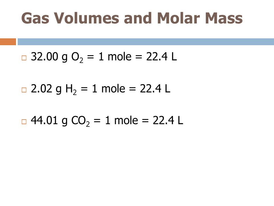 Gas Volumes and Molar Mass 32.00 g O 2 = 1 mole = 22.4 L 2.02 g H 2 = 1 mole = 22.4 L 44.01 g CO 2 = 1 mole = 22.4 L