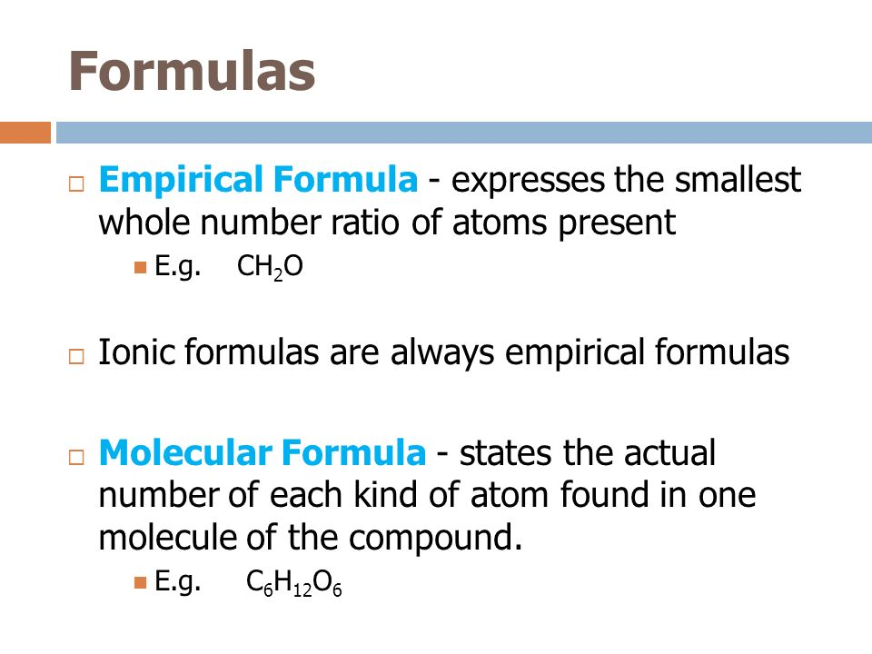 Formulas Empirical Formula - expresses the smallest whole number ratio of atoms present E.g. CH 2 O Ionic formulas are always empirical formulas Molec