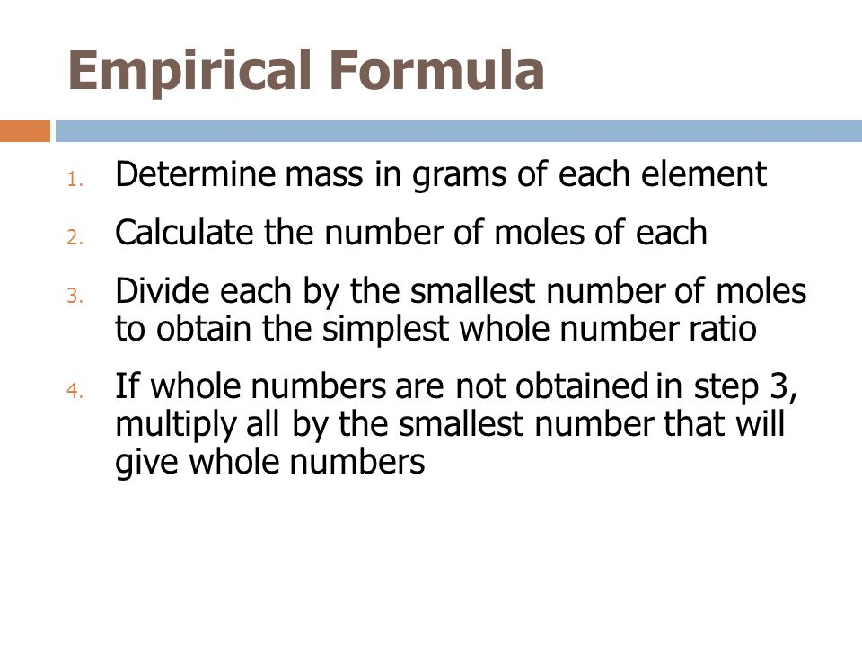 Empirical Formula 1. Determine mass in grams of each element 2. Calculate the number of moles of each 3. Divide each by the smallest number of moles t