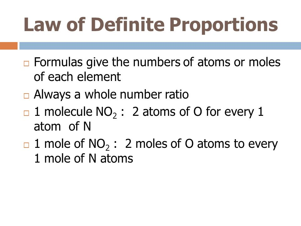 Law of Definite Proportions Formulas give the numbers of atoms or moles of each element Always a whole number ratio 1 molecule NO 2 : 2 atoms of O for