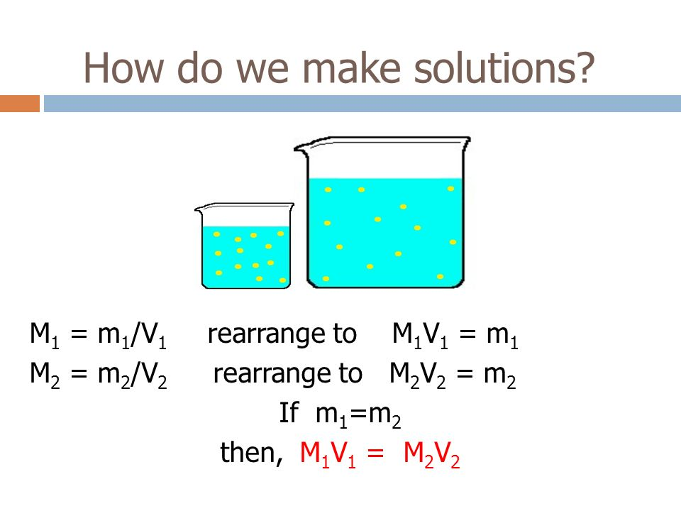 How do we make solutions? M 1 = m 1 /V 1 rearrange to M 1 V 1 = m 1 M 2 = m 2 /V 2 rearrange to M 2 V 2 = m 2 If m 1 =m 2 then, M 1 V 1 = M 2 V 2