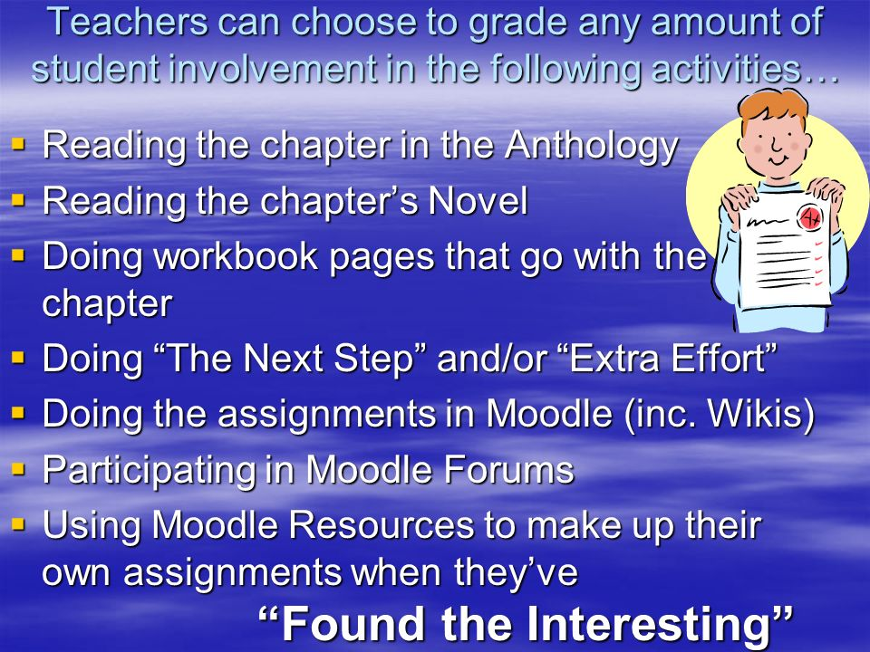 Teachers can choose to grade any amount of student involvement in the following activities… Reading the chapter in the Anthology Reading the chapter in the Anthology Reading the chapters Novel Reading the chapters Novel Doing workbook pages that go with the chapter Doing workbook pages that go with the chapter Doing The Next Step and/or Extra Effort Doing The Next Step and/or Extra Effort Doing the assignments in Moodle (inc.