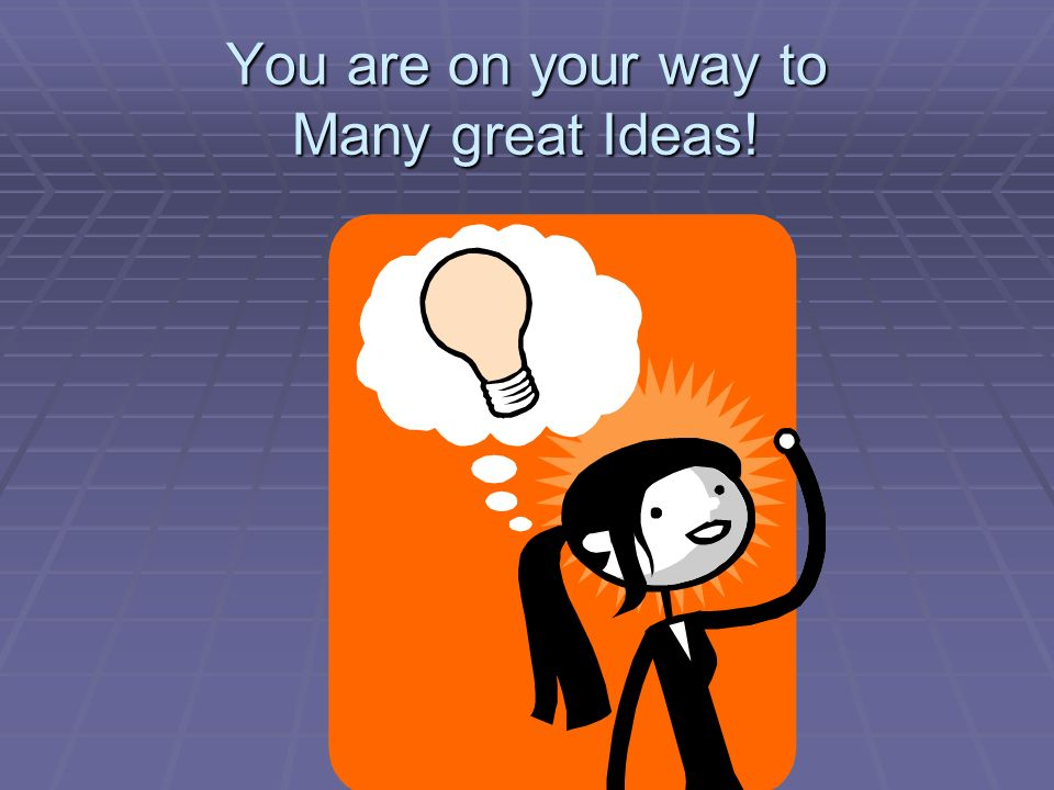You are on your way to Many great Ideas!