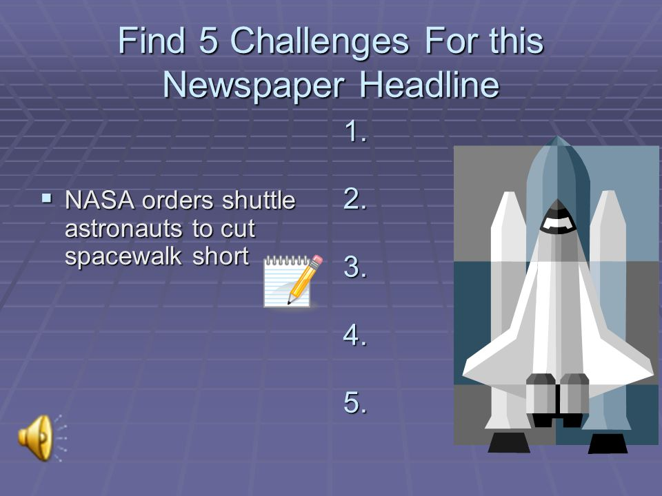Find 5 Challenges For this Newspaper Headline NASA orders shuttle astronauts to cut spacewalk short NASA orders shuttle astronauts to cut spacewalk short 1.
