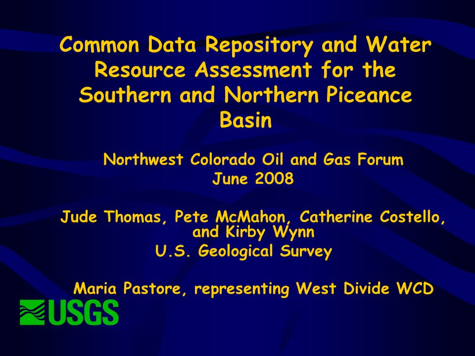 Common Data Repository and Water Resource Assessment for the Southern and Northern Piceance Basin Northwest Colorado Oil and Gas Forum June 2008 Jude Thomas, Pete McMahon, Catherine Costello, and Kirby Wynn U.S.