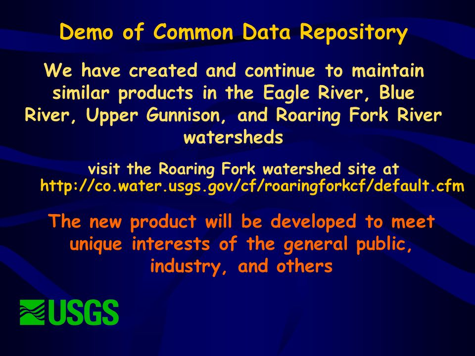 We have created and continue to maintain similar products in the Eagle River, Blue River, Upper Gunnison, and Roaring Fork River watersheds The new product will be developed to meet unique interests of the general public, industry, and others Demo of Common Data Repository visit the Roaring Fork watershed site at http://co.water.usgs.gov/cf/roaringforkcf/default.cfm