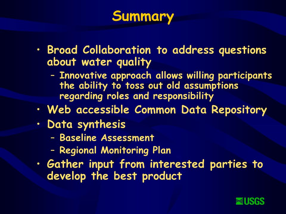 Summary Broad Collaboration to address questions about water quality –Innovative approach allows willing participants the ability to toss out old assumptions regarding roles and responsibility Web accessible Common Data Repository Data synthesis –Baseline Assessment –Regional Monitoring Plan Gather input from interested parties to develop the best product