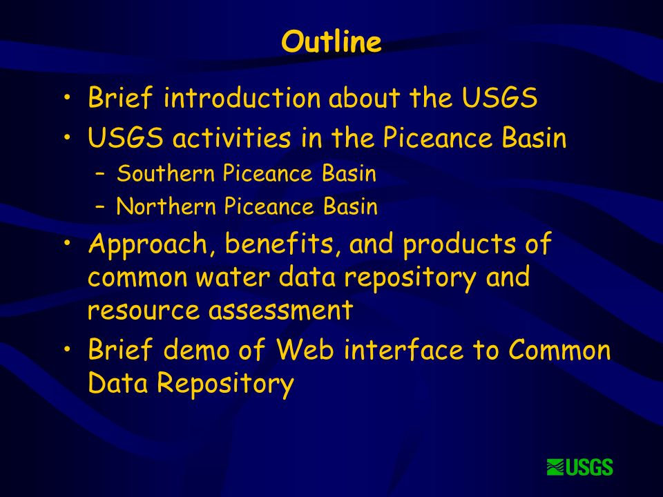 Outline Brief introduction about the USGS USGS activities in the Piceance Basin –Southern Piceance Basin –Northern Piceance Basin Approach, benefits, and products of common water data repository and resource assessment Brief demo of Web interface to Common Data Repository