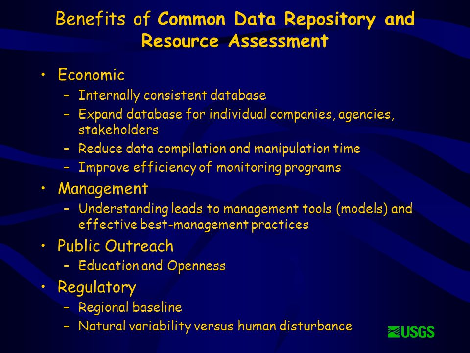 Benefits of Common Data Repository and Resource Assessment Economic –Internally consistent database –Expand database for individual companies, agencies, stakeholders –Reduce data compilation and manipulation time –Improve efficiency of monitoring programs Management –Understanding leads to management tools (models) and effective best-management practices Public Outreach –Education and Openness Regulatory –Regional baseline –Natural variability versus human disturbance