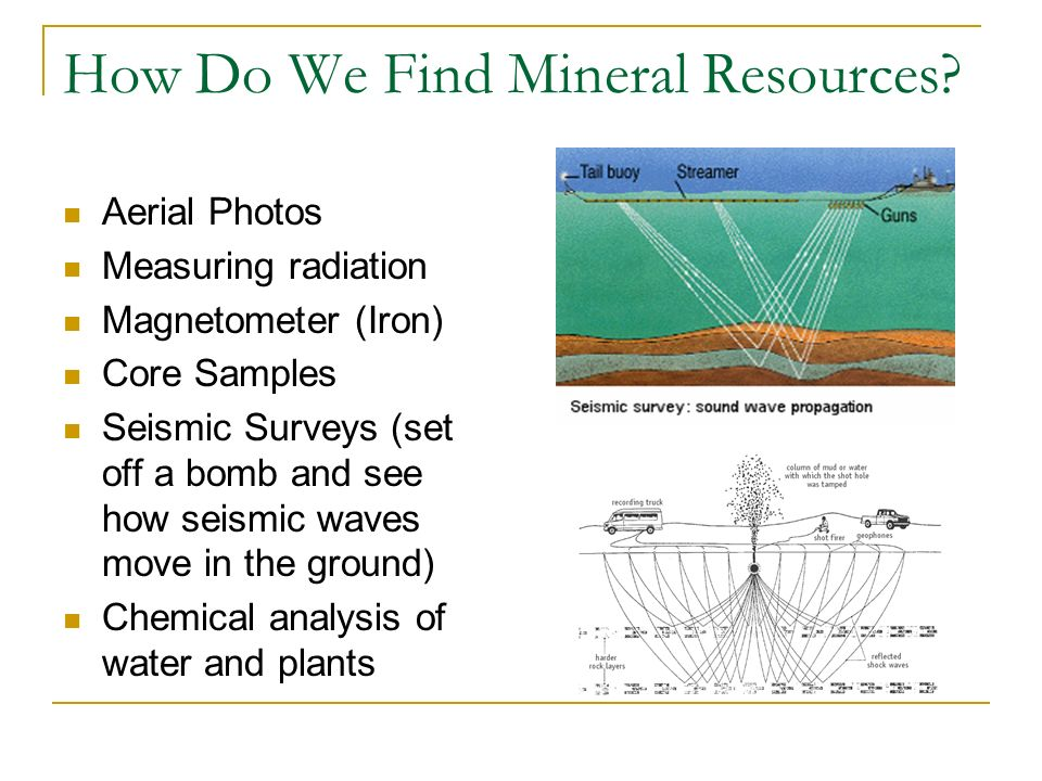 How Do We Find Mineral Resources? Aerial Photos Measuring radiation Magnetometer (Iron) Core Samples Seismic Surveys (set off a bomb and see how seism