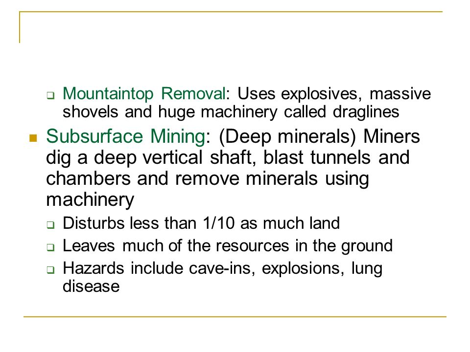 Mountaintop Removal: Uses explosives, massive shovels and huge machinery called draglines Subsurface Mining: (Deep minerals) Miners dig a deep vertica