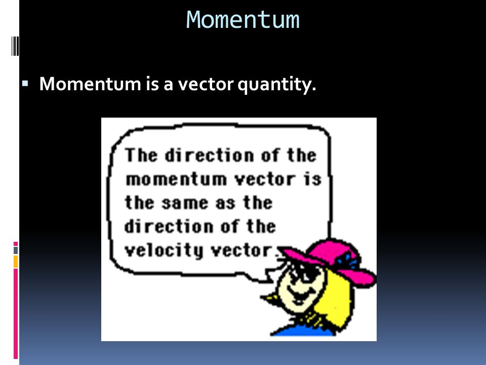 Momentum Momentum is a vector quantity.
