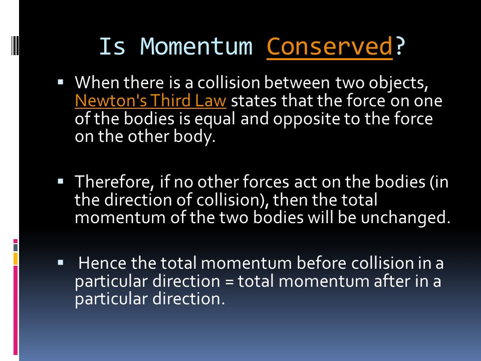 Is Momentum Conserved?Conserved When there is a collision between two objects, Newton s Third Law states that the force on one of the bodies is equal and opposite to the force on the other body.