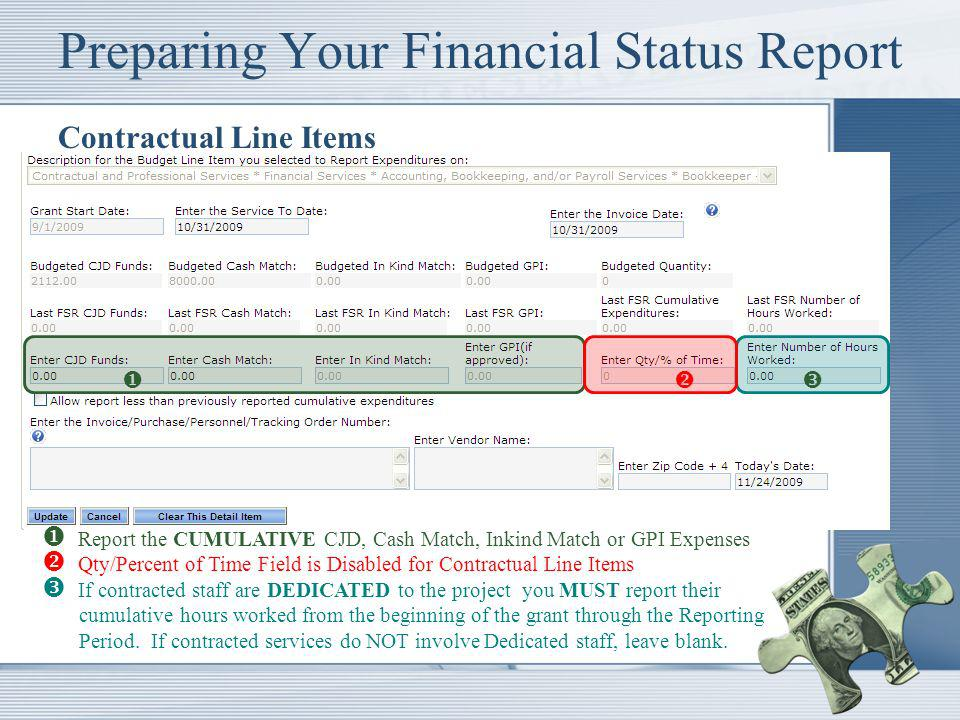 Preparing Your Financial Status Report Contractual Line Items Report the CUMULATIVE CJD, Cash Match, Inkind Match or GPI Expenses Qty/Percent of Time Field is Disabled for Contractual Line Items If contracted staff are DEDICATED to the project you MUST report their cumulative hours worked from the beginning of the grant through the Reporting Period.