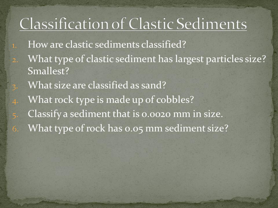 1. How are clastic sediments classified? 2. What type of clastic sediment has largest particles size? Smallest? 3. What size are classified as sand? 4