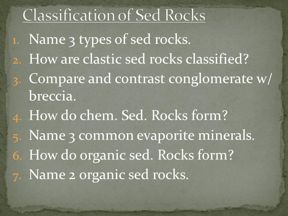 1. Name 3 types of sed rocks. 2. How are clastic sed rocks classified? 3. Compare and contrast conglomerate w/ breccia. 4. How do chem. Sed. Rocks for