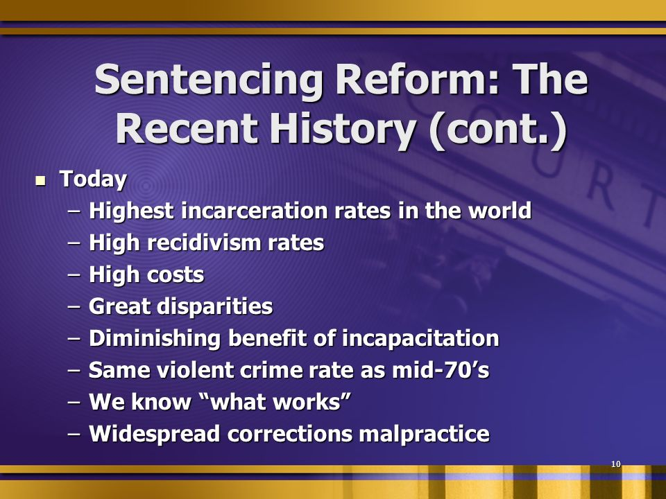 10 Sentencing Reform: The Recent History (cont.) Today Today –Highest incarceration rates in the world –High recidivism rates –High costs –Great disparities –Diminishing benefit of incapacitation –Same violent crime rate as mid-70s –We know what works –Widespread corrections malpractice