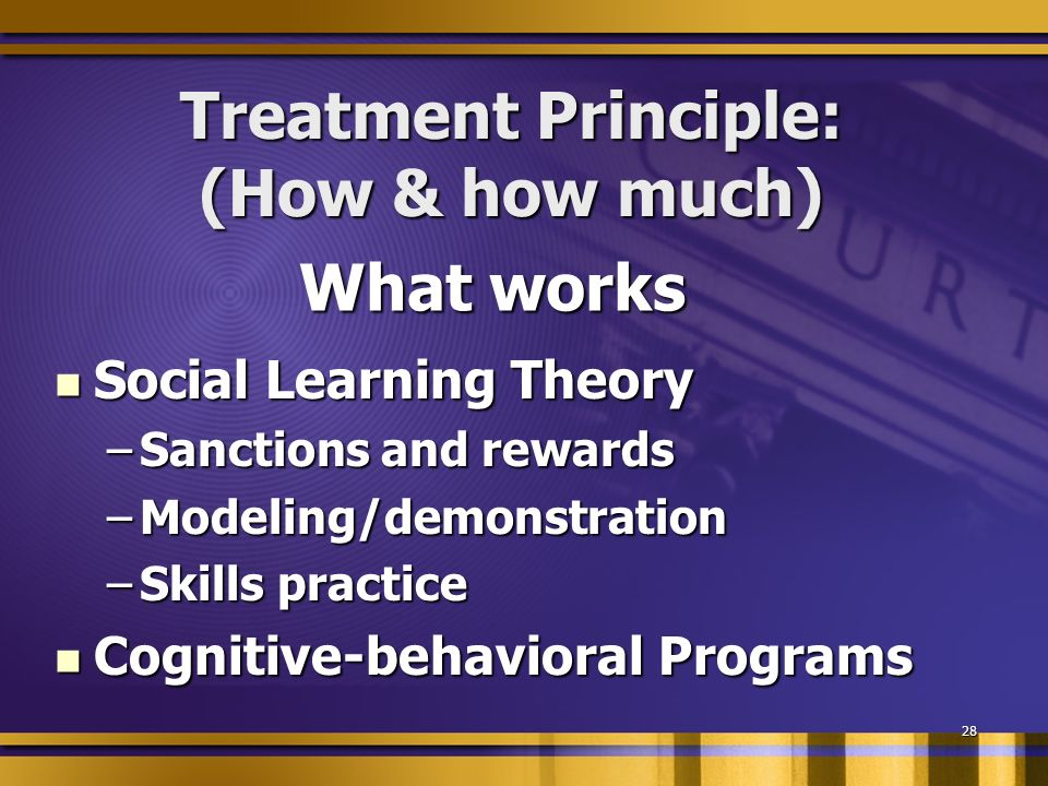 28 Treatment Principle: (How & how much) Social Learning Theory Social Learning Theory –Sanctions and rewards –Modeling/demonstration –Skills practice Cognitive-behavioral Programs Cognitive-behavioral Programs What works