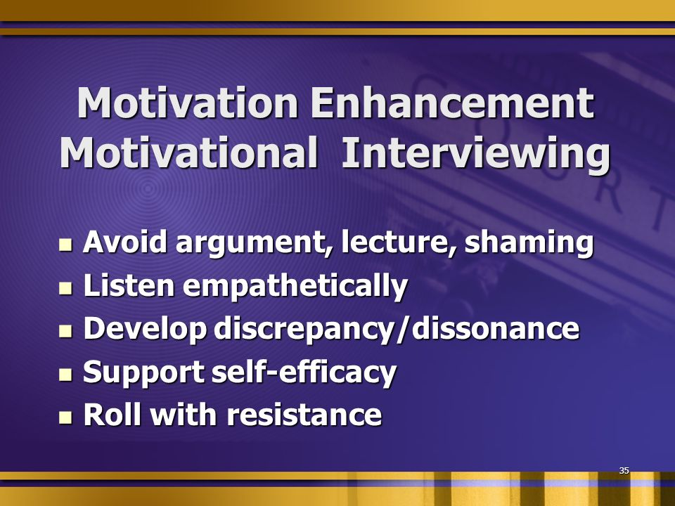 35 Motivation Enhancement Motivational Interviewing Avoid argument, lecture, shaming Avoid argument, lecture, shaming Listen empathetically Listen empathetically Develop discrepancy/dissonance Develop discrepancy/dissonance Support self-efficacy Support self-efficacy Roll with resistance Roll with resistance