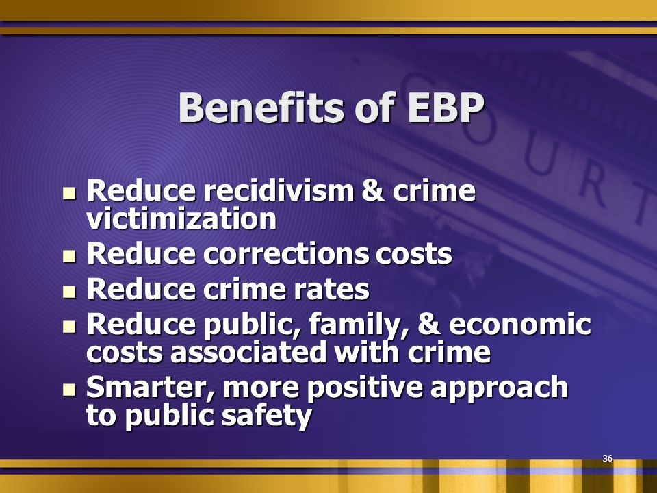 36 Benefits of EBP Reduce recidivism & crime victimization Reduce recidivism & crime victimization Reduce corrections costs Reduce corrections costs Reduce crime rates Reduce crime rates Reduce public, family, & economic costs associated with crime Reduce public, family, & economic costs associated with crime Smarter, more positive approach to public safety Smarter, more positive approach to public safety