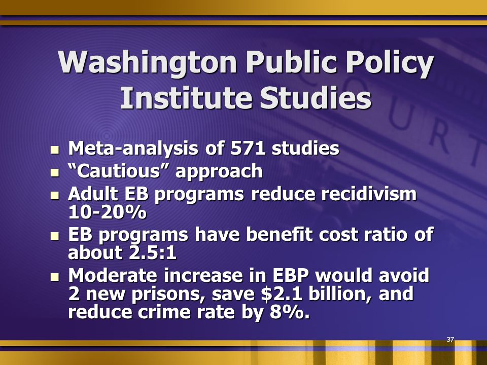 37 Washington Public Policy Institute Studies Meta-analysis of 571 studies Meta-analysis of 571 studies Cautious approach Cautious approach Adult EB programs reduce recidivism 10-20% Adult EB programs reduce recidivism 10-20% EB programs have benefit cost ratio of about 2.5:1 EB programs have benefit cost ratio of about 2.5:1 Moderate increase in EBP would avoid 2 new prisons, save $2.1 billion, and reduce crime rate by 8%.