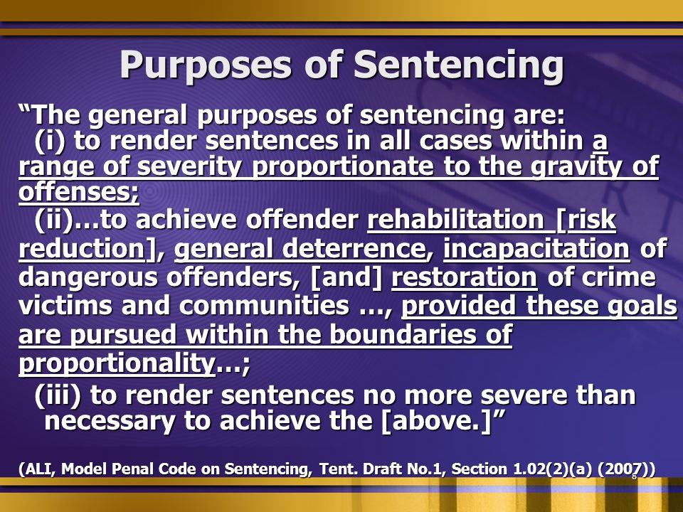 8 Purposes of Sentencing The general purposes of sentencing are: (i) to render sentences in all cases within a (i) to render sentences in all cases within a range of severity proportionate to the gravity of offenses; (ii)…to achieve offender rehabilitation [risk (ii)…to achieve offender rehabilitation [risk reduction], general deterrence, incapacitation of dangerous offenders, [and] restoration of crime victims and communities …, provided these goals are pursued within the boundaries of proportionality…; (iii) to render sentences no more severe than necessary to achieve the [above.] (iii) to render sentences no more severe than necessary to achieve the [above.] (ALI, Model Penal Code on Sentencing, Tent.