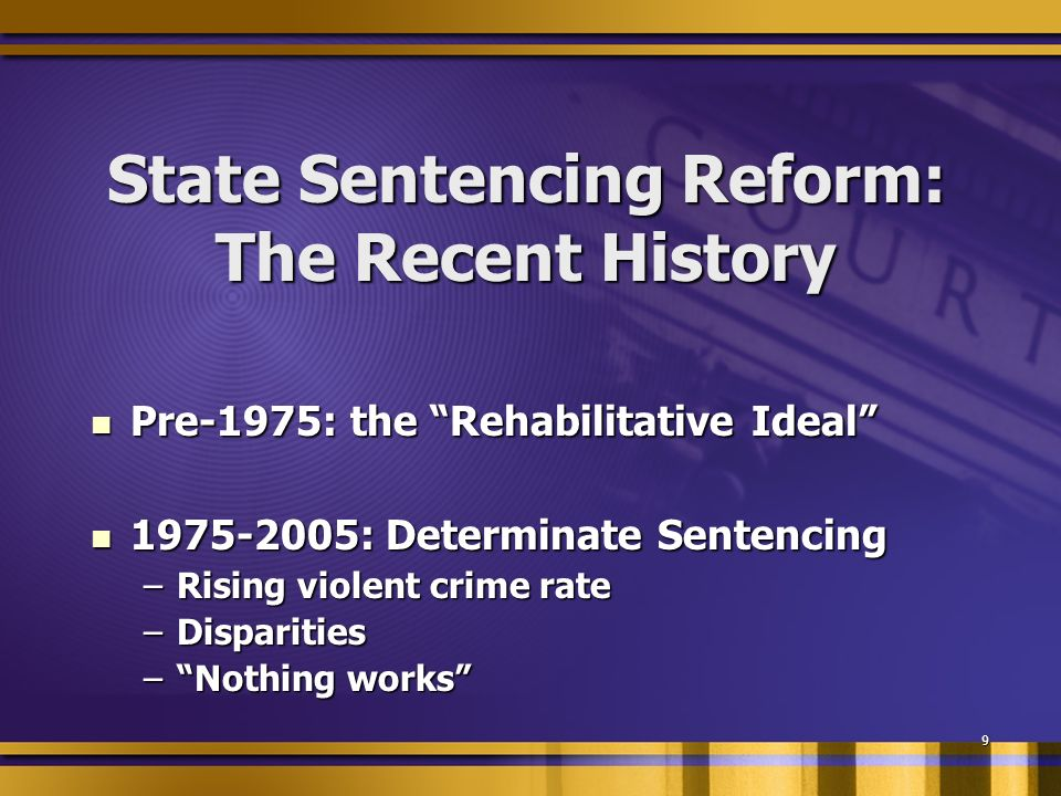 9 State Sentencing Reform: The Recent History Pre-1975: the Rehabilitative Ideal Pre-1975: the Rehabilitative Ideal 1975-2005: Determinate Sentencing 1975-2005: Determinate Sentencing –Rising violent crime rate –Disparities –Nothing works