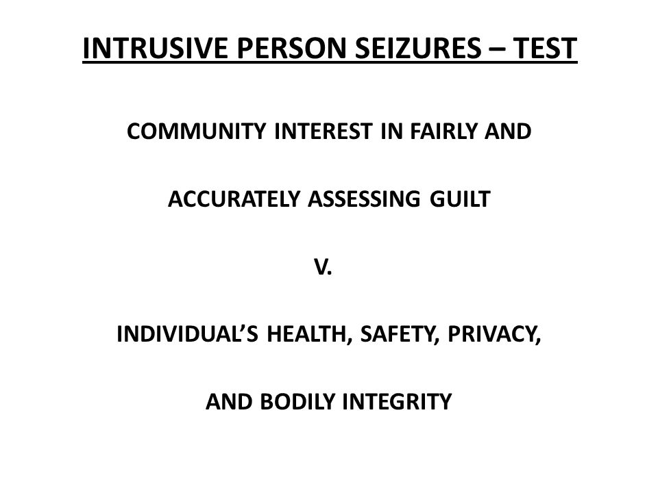 INTRUSIVE PERSON SEIZURES – TEST COMMUNITY INTEREST IN FAIRLY AND ACCURATELY ASSESSING GUILT V.