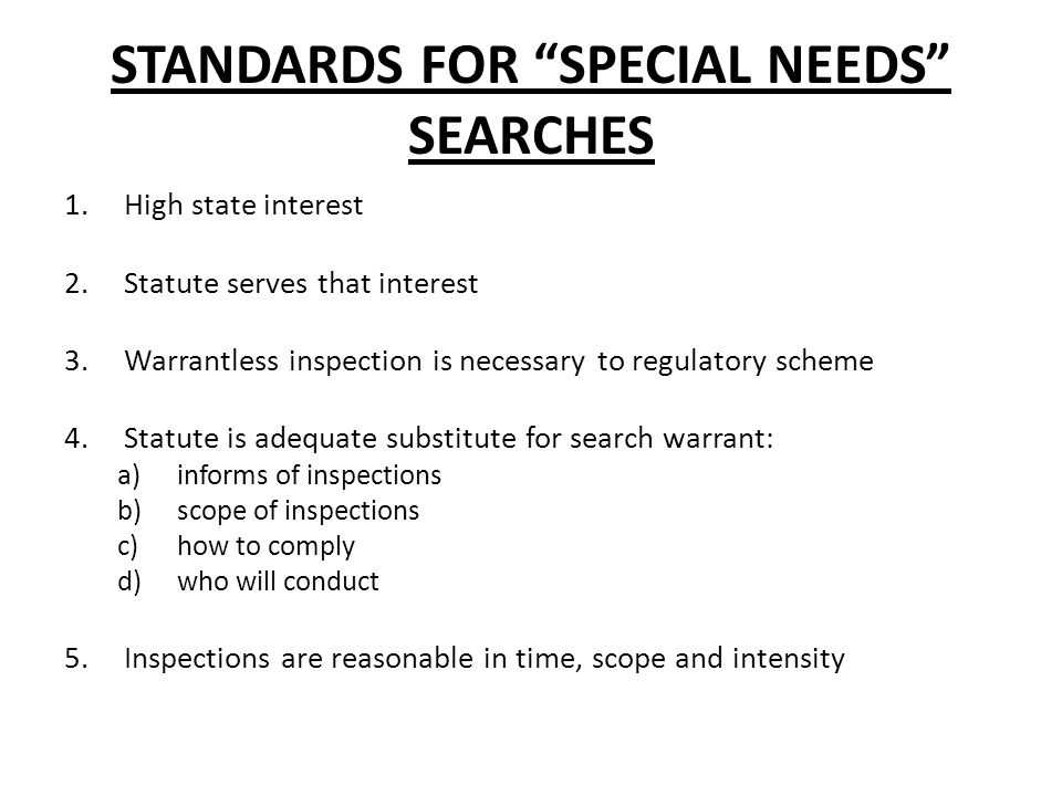 STANDARDS FOR SPECIAL NEEDS SEARCHES 1.High state interest 2.Statute serves that interest 3.Warrantless inspection is necessary to regulatory scheme 4.Statute is adequate substitute for search warrant: a)informs of inspections b)scope of inspections c)how to comply d)who will conduct 5.Inspections are reasonable in time, scope and intensity