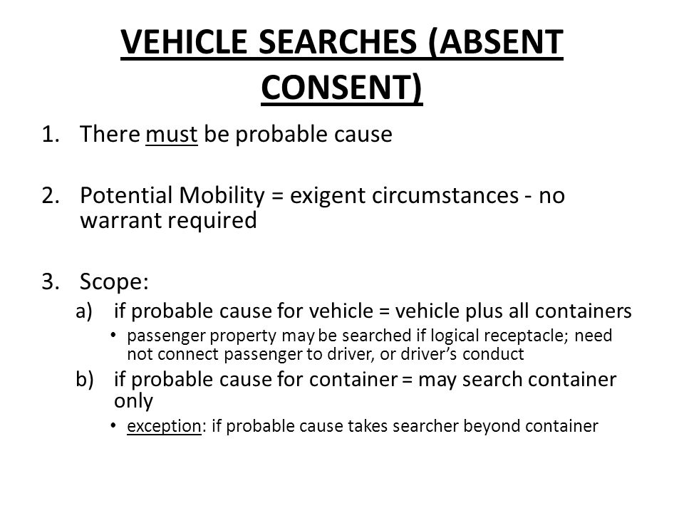 VEHICLE SEARCHES (ABSENT CONSENT) 1.There must be probable cause 2.Potential Mobility = exigent circumstances - no warrant required 3.Scope: a)if probable cause for vehicle = vehicle plus all containers passenger property may be searched if logical receptacle; need not connect passenger to driver, or drivers conduct b)if probable cause for container = may search container only exception: if probable cause takes searcher beyond container