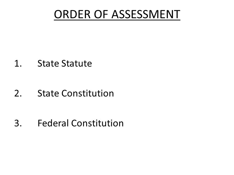 ORDER OF ASSESSMENT 1.State Statute 2.State Constitution 3.Federal Constitution