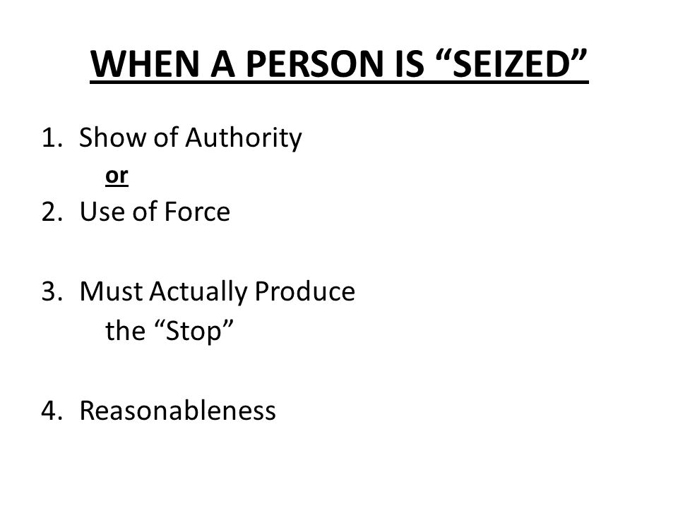 WHEN A PERSON IS SEIZED 1.Show of Authority or 2.Use of Force 3.Must Actually Produce the Stop 4.Reasonableness