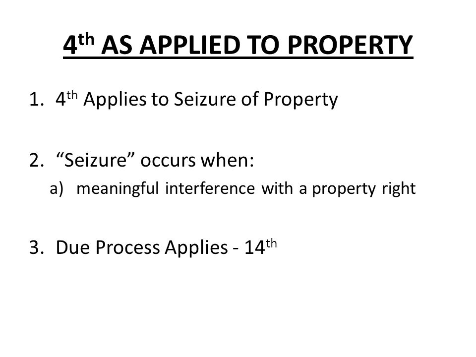 4 th AS APPLIED TO PROPERTY 1.4 th Applies to Seizure of Property 2.Seizure occurs when: a)meaningful interference with a property right 3.Due Process Applies - 14 th