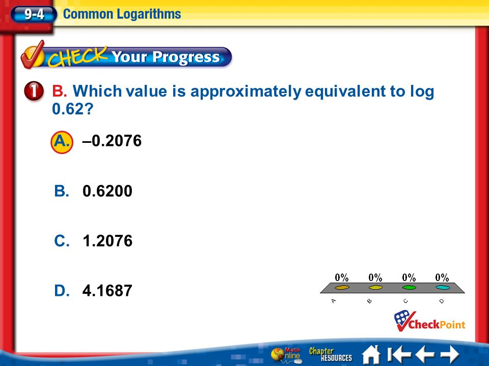 A.A B.B C.C D.D Lesson 4 CYP1 A.–0.2076 B.0.6200 C.1.2076 D.4.1687 B. Which value is approximately equivalent to log 0.62?
