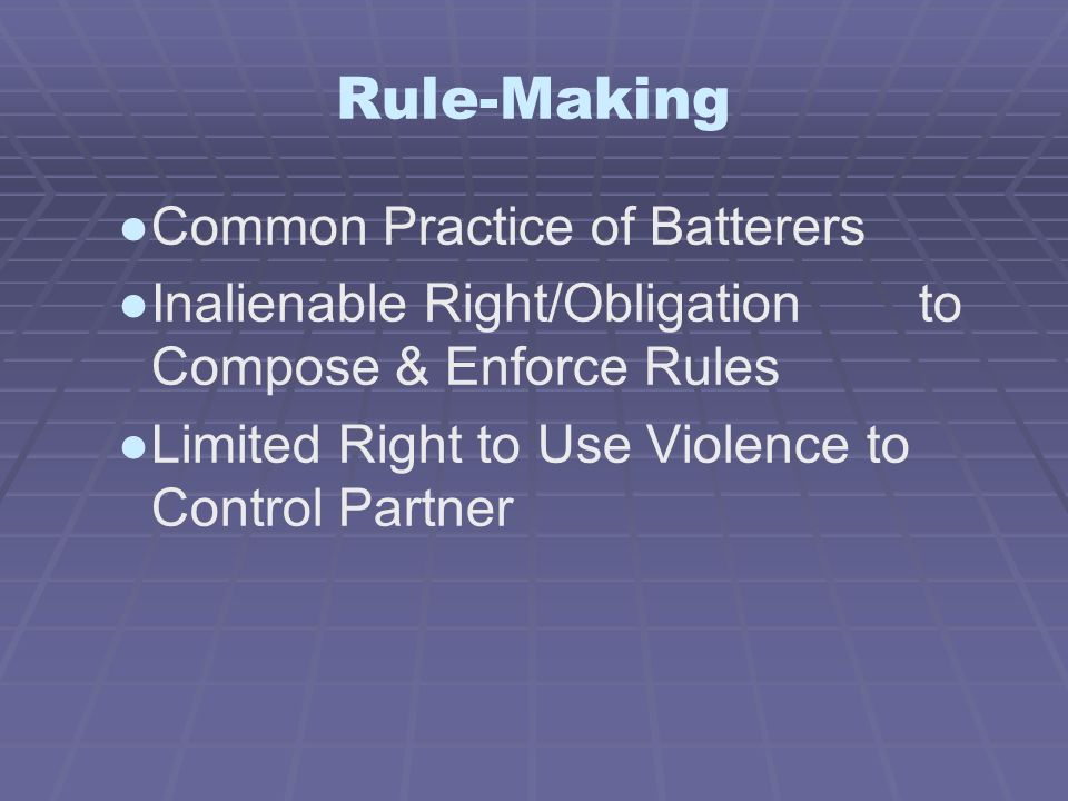 Rule-Making Common Practice of Batterers Inalienable Right/Obligation to Compose & Enforce Rules Limited Right to Use Violence to Control Partner