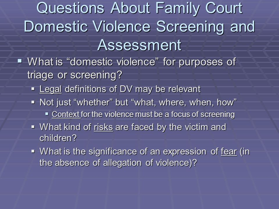 Questions About Family Court Domestic Violence Screening and Assessment What is domestic violence for purposes of triage or screening? What is domesti