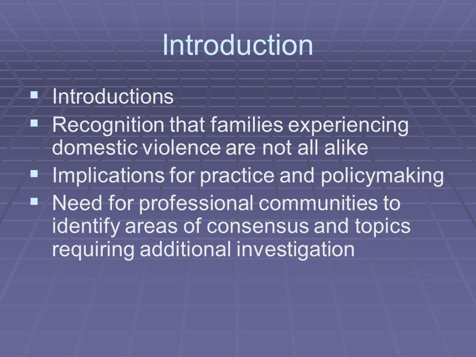 Introduction Introductions Recognition that families experiencing domestic violence are not all alike Implications for practice and policymaking Need