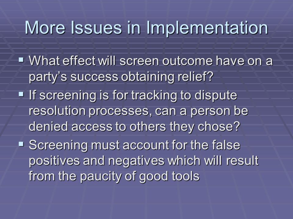 More Issues in Implementation What effect will screen outcome have on a partys success obtaining relief? What effect will screen outcome have on a par