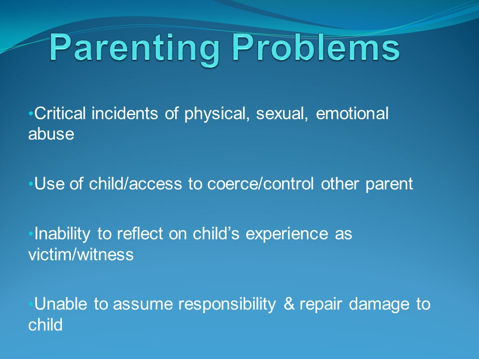Critical incidents of physical, sexual, emotional abuse Use of child/access to coerce/control other parent Inability to reflect on childs experience a
