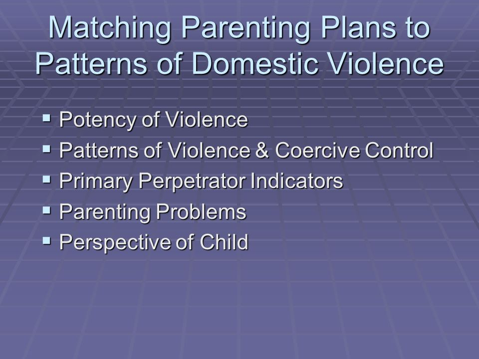 Matching Parenting Plans to Patterns of Domestic Violence Potency of Violence Potency of Violence Patterns of Violence & Coercive Control Patterns of
