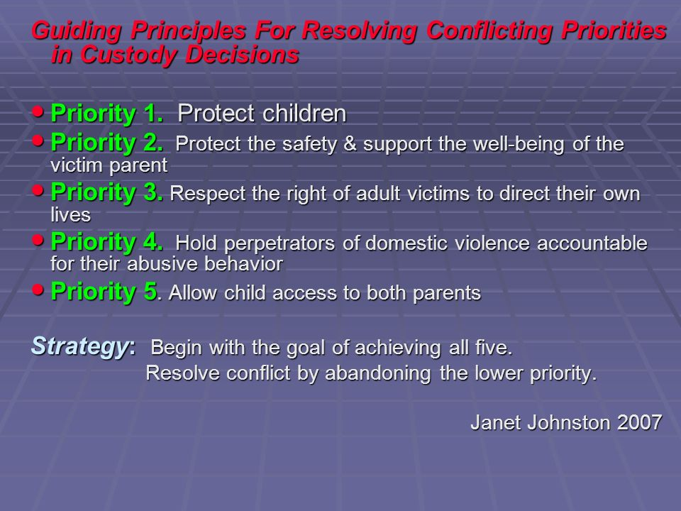 Guiding Principles For Resolving Conflicting Priorities in Custody Decisions Priority 1. Protect children Priority 1. Protect children Priority 2. Pro