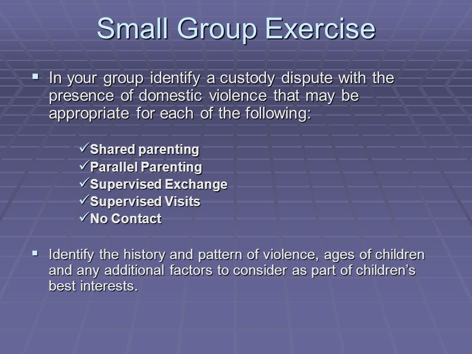 Small Group Exercise In your group identify a custody dispute with the presence of domestic violence that may be appropriate for each of the following