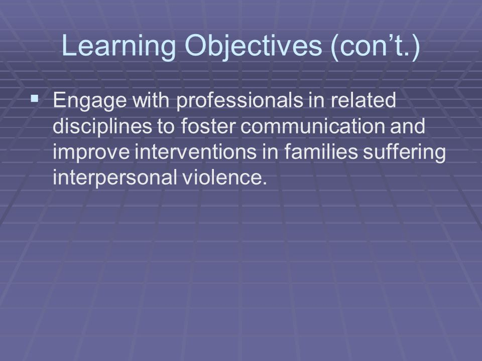 Learning Objectives (cont.) Engage with professionals in related disciplines to foster communication and improve interventions in families suffering i