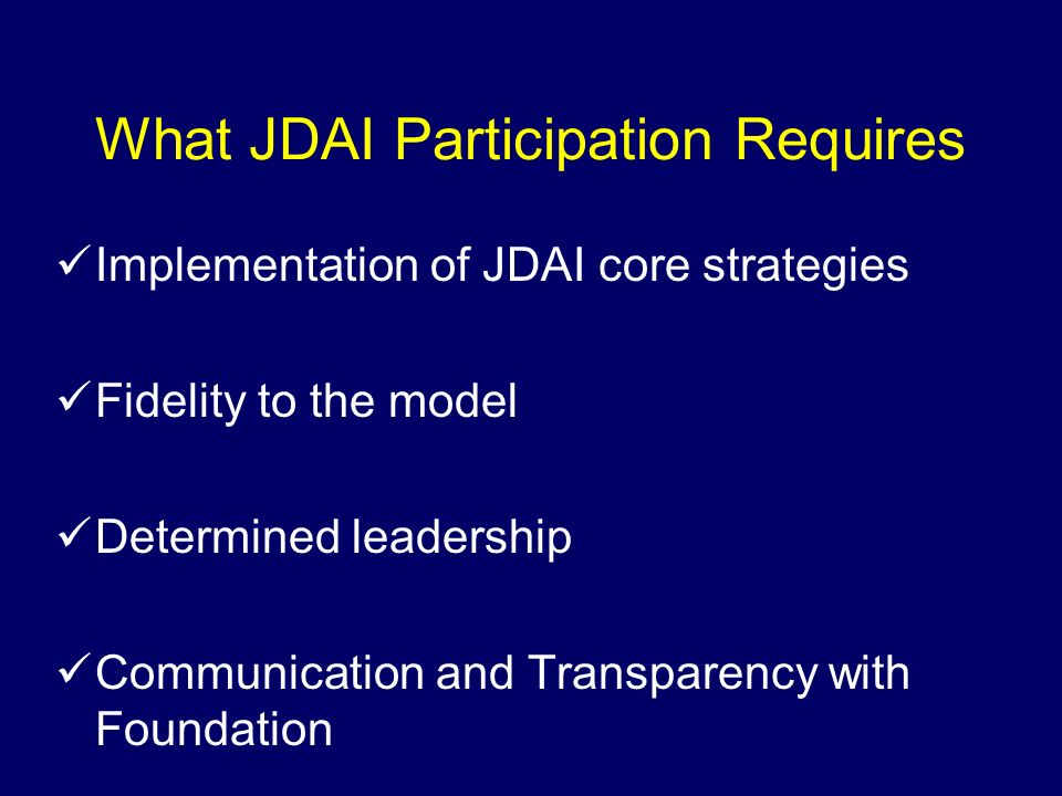 What JDAI Participation Requires Implementation of JDAI core strategies Fidelity to the model Determined leadership Communication and Transparency wit