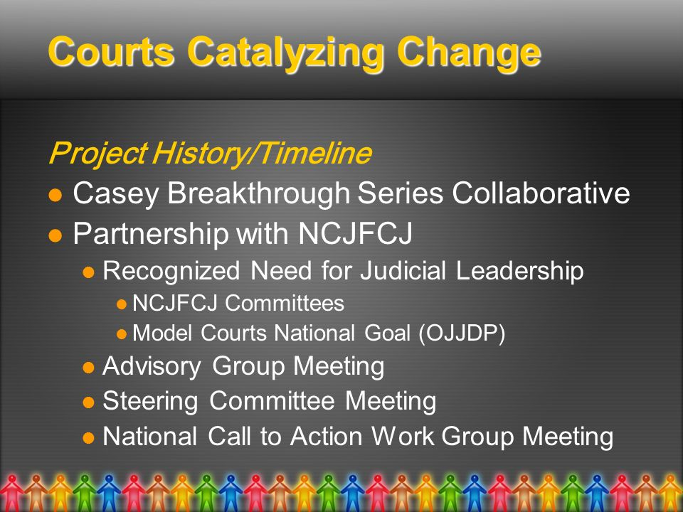 Courts Catalyzing Change Project History/Timeline Casey Breakthrough Series Collaborative Partnership with NCJFCJ Recognized Need for Judicial Leadership NCJFCJ Committees Model Courts National Goal (OJJDP) Advisory Group Meeting Steering Committee Meeting National Call to Action Work Group Meeting