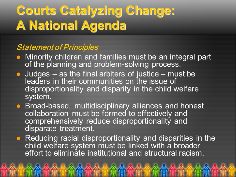 Courts Catalyzing Change: A National Agenda Statement of Principles Minority children and families must be an integral part of the planning and proble