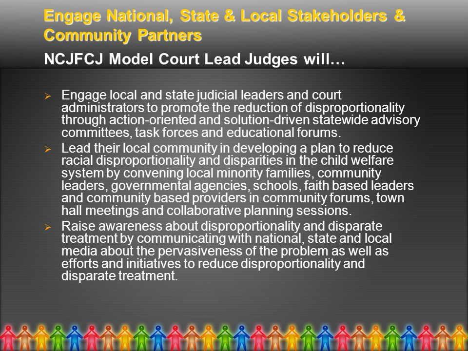 Engage National, State & Local Stakeholders & Community Partners NCJFCJ Model Court Lead Judges will… Engage local and state judicial leaders and cour