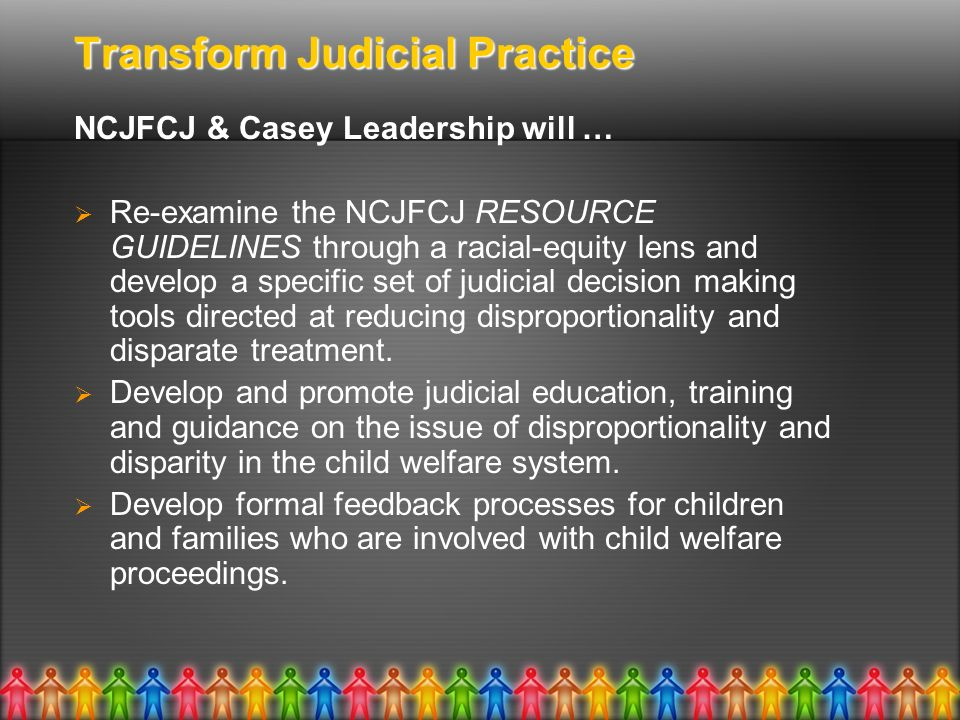Transform Judicial Practice NCJFCJ & Casey Leadership will … Re-examine the NCJFCJ RESOURCE GUIDELINES through a racial-equity lens and develop a specific set of judicial decision making tools directed at reducing disproportionality and disparate treatment.