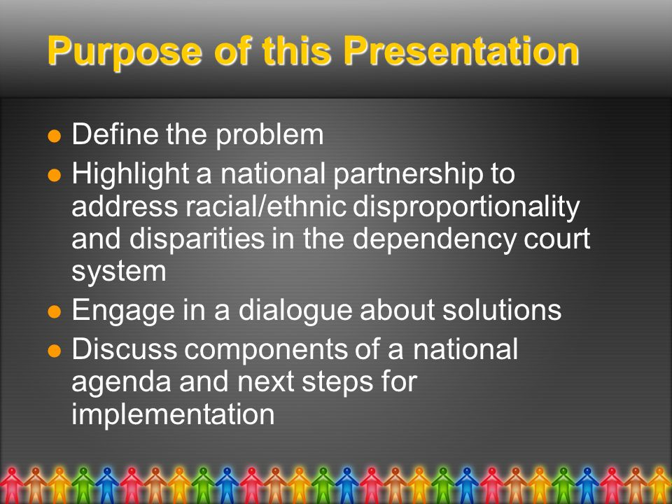 Purpose of this Presentation Define the problem Highlight a national partnership to address racial/ethnic disproportionality and disparities in the dependency court system Engage in a dialogue about solutions Discuss components of a national agenda and next steps for implementation