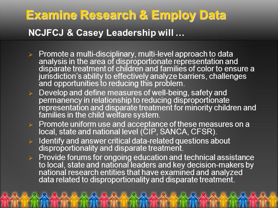 Examine Research & Employ Data NCJFCJ & Casey Leadership will … Promote a multi-disciplinary, multi-level approach to data analysis in the area of dis